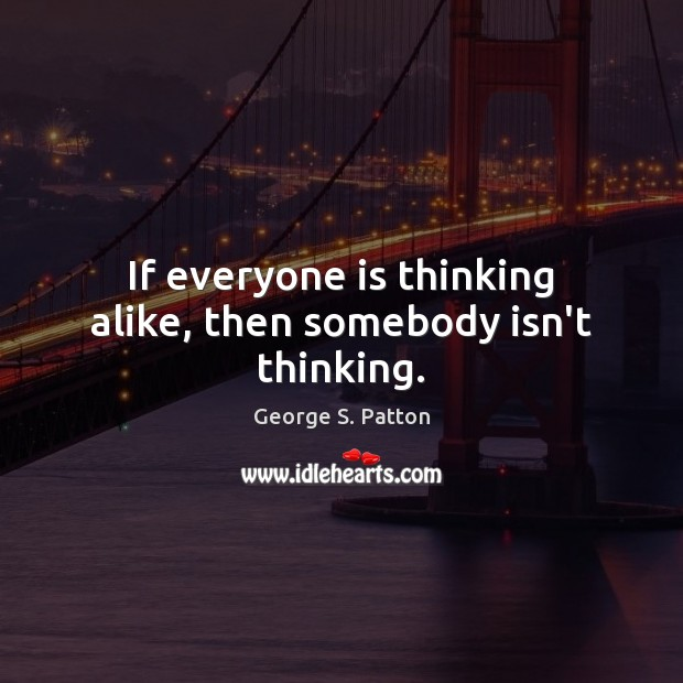 If everyone is thinking alike, then somebody isn't thinking. George S. Patton Picture Quote