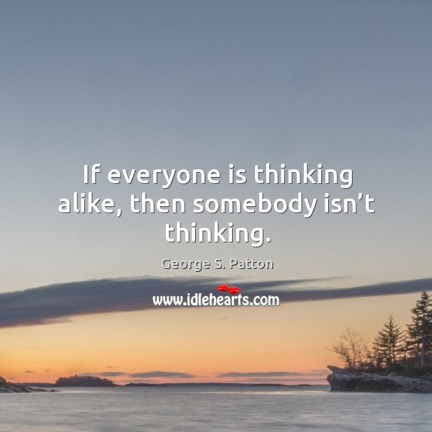 Image, If everyone is thinking alike, then somebody isn't thinking.
