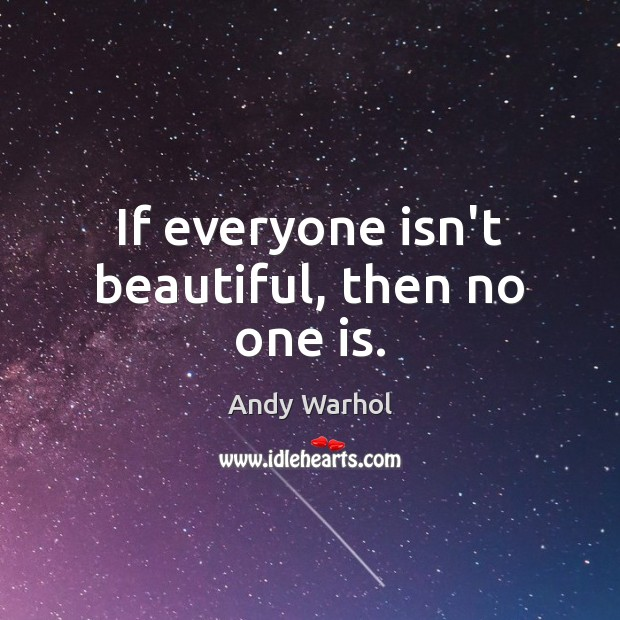 If everyone isn't beautiful, then no one is. Image