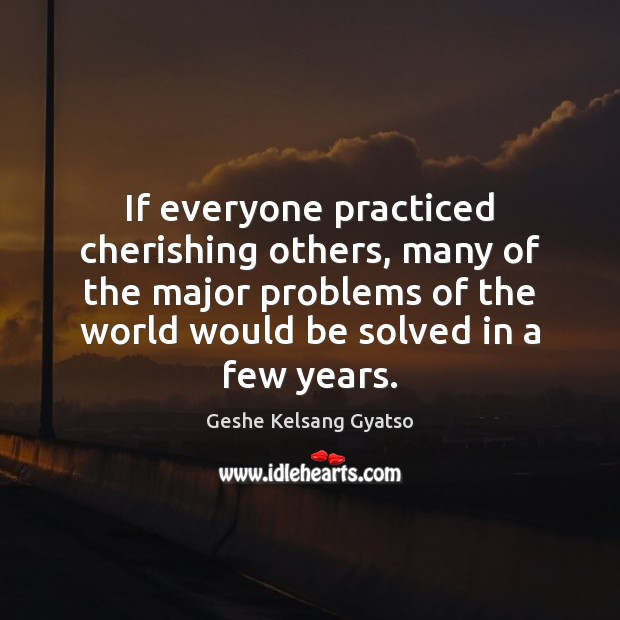 If everyone practiced cherishing others, many of the major problems of the Geshe Kelsang Gyatso Picture Quote