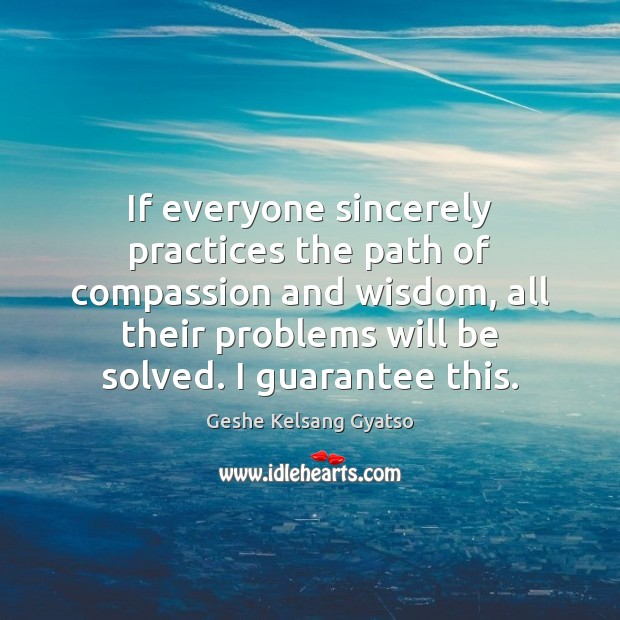 If everyone sincerely practices the path of compassion and wisdom, all their Geshe Kelsang Gyatso Picture Quote
