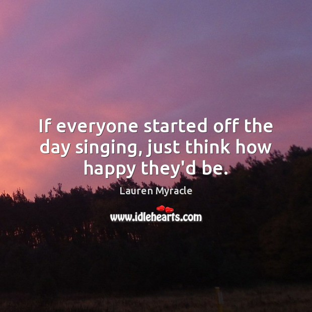If everyone started off the day singing, just think how happy they'd be. Lauren Myracle Picture Quote