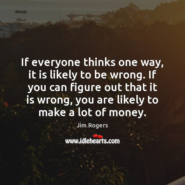 If everyone thinks one way, it is likely to be wrong. If Jim Rogers Picture Quote