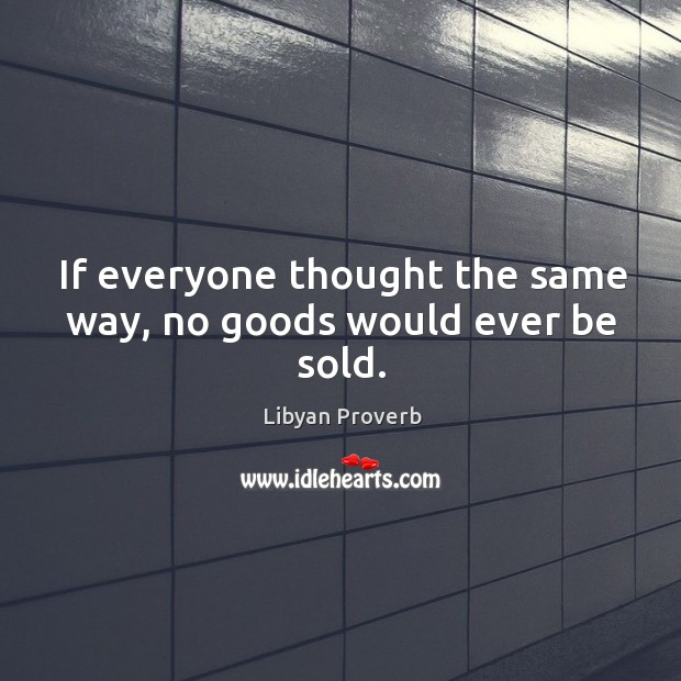 If everyone thought the same way, no goods would ever be sold. Libyan Proverbs Image