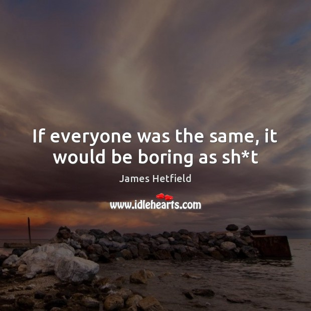 If everyone was the same, it would be boring as sh*t Image
