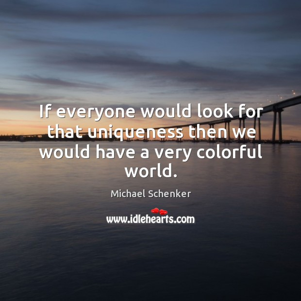 If everyone would look for that uniqueness then we would have a very colorful world. Image
