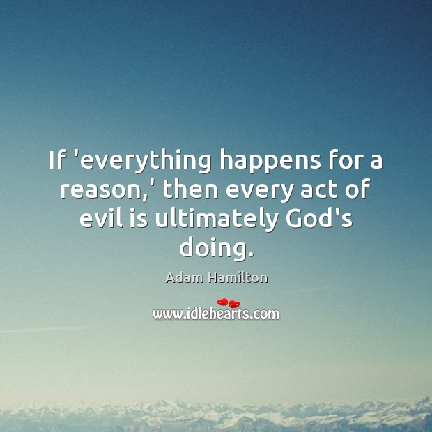 If 'everything happens for a reason,' then every act of evil is ultimately God's doing. Image