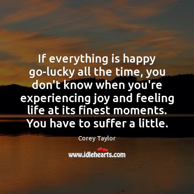 If everything is happy go-lucky all the time, you don't know when Corey Taylor Picture Quote