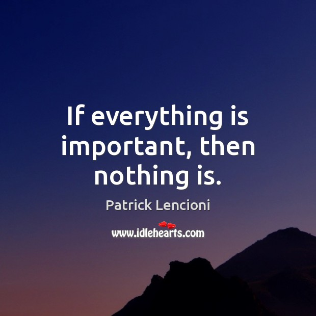 If everything is important, then nothing is. Patrick Lencioni Picture Quote