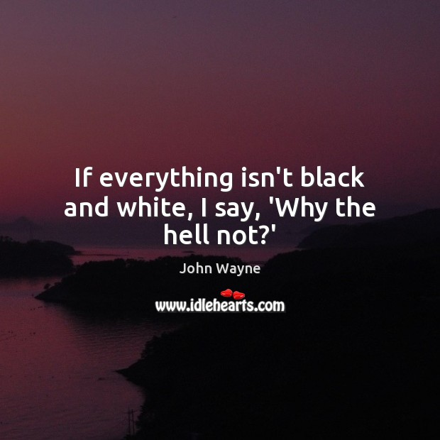 If everything isn't black and white, I say, 'Why the hell not?' Image
