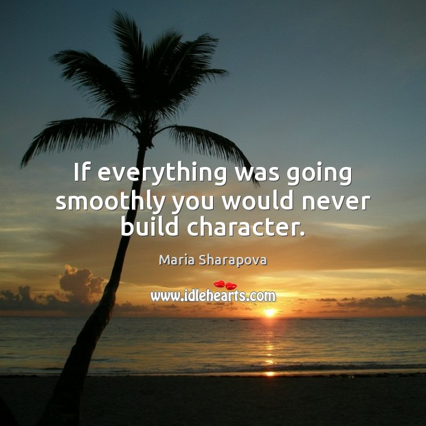If everything was going smoothly you would never build character. Maria Sharapova Picture Quote
