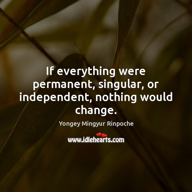 If everything were permanent, singular, or independent, nothing would change. Yongey Mingyur Rinpoche Picture Quote