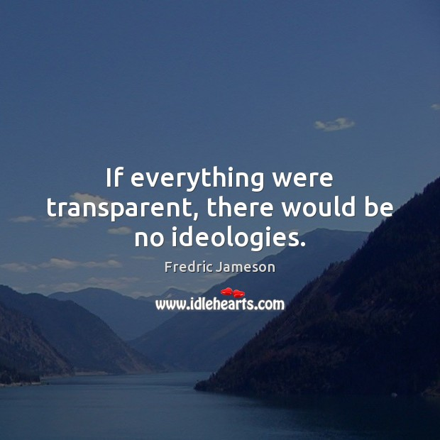 If everything were transparent, there would be no ideologies. Image