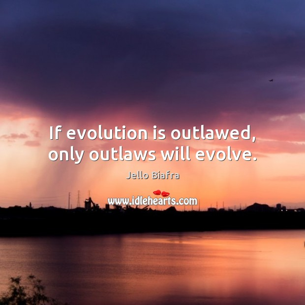 If evolution is outlawed, only outlaws will evolve. Jello Biafra Picture Quote