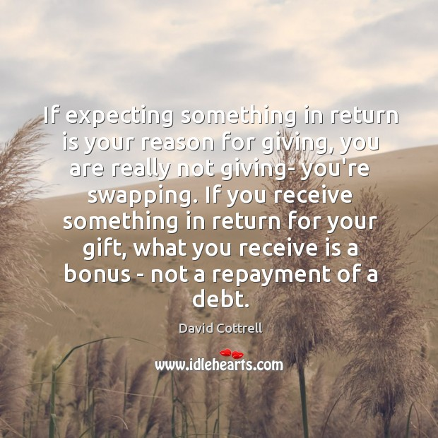 If expecting something in return is your reason for giving, you are David Cottrell Picture Quote
