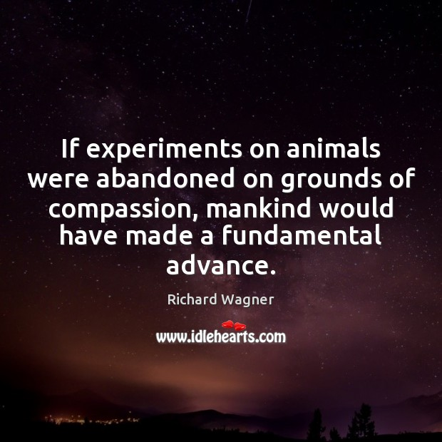 If experiments on animals were abandoned on grounds of compassion, mankind would Richard Wagner Picture Quote