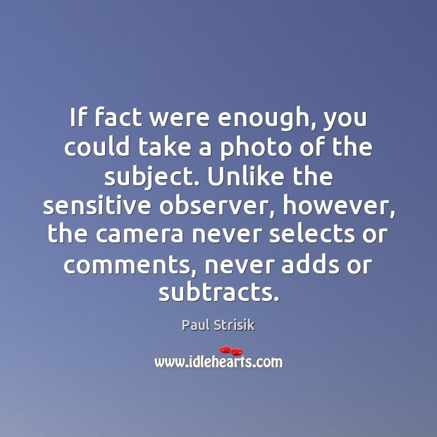 If fact were enough, you could take a photo of the subject. Image