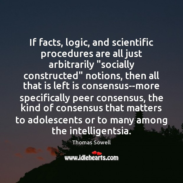 "If facts, logic, and scientific procedures are all just arbitrarily ""socially constructed"" Thomas Sowell Picture Quote"