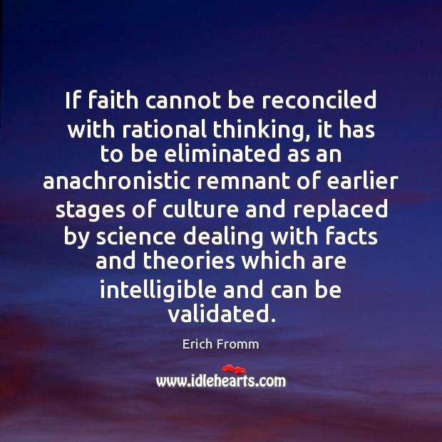 If faith cannot be reconciled with rational thinking, it has to be Erich Fromm Picture Quote