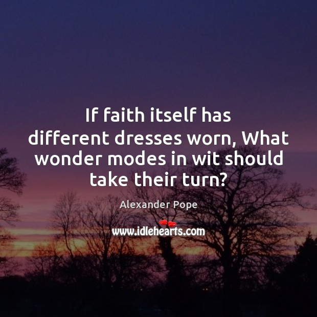 If faith itself has different dresses worn, What wonder modes in wit Image