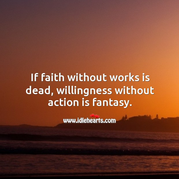 If faith without works is dead, willingness without action is fantasy. Image