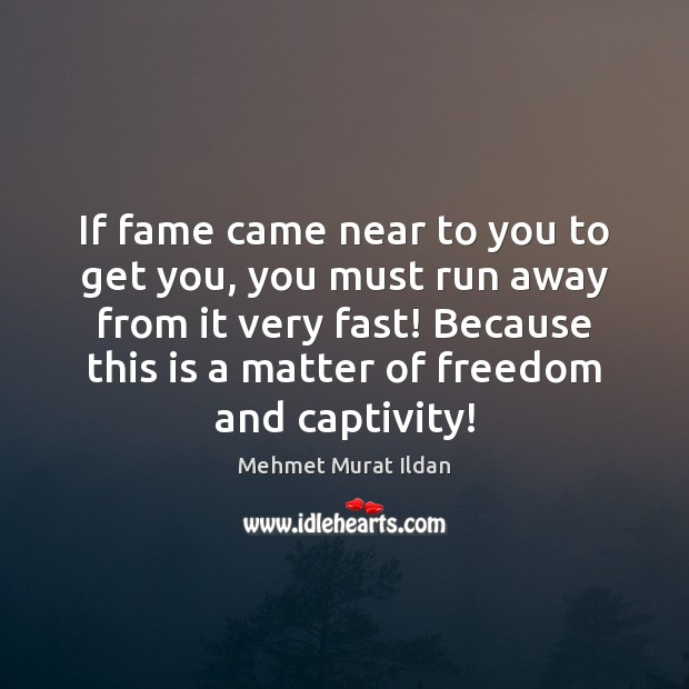 If fame came near to you to get you, you must run Mehmet Murat Ildan Picture Quote