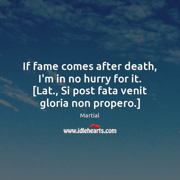 If fame comes after death, I'm in no hurry for it. [Lat., Martial Picture Quote
