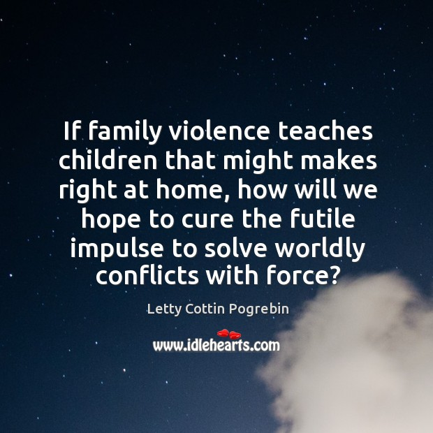 If family violence teaches children that might makes right at home. Letty Cottin Pogrebin Picture Quote
