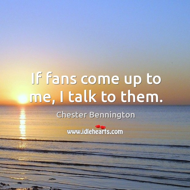 If fans come up to me, I talk to them. Chester Bennington Picture Quote