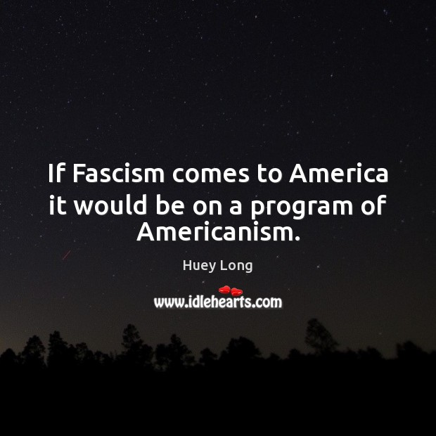 If Fascism comes to America it would be on a program of Americanism. Image