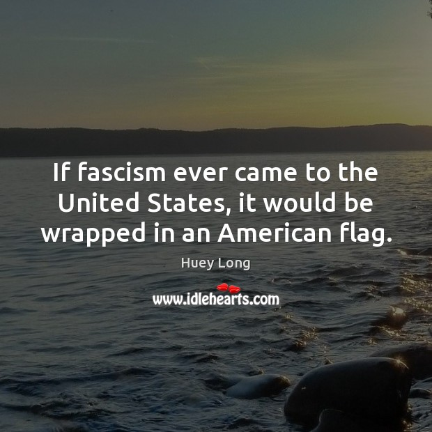 Image, If fascism ever came to the United States, it would be wrapped in an American flag.