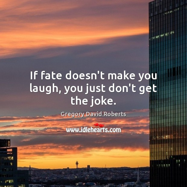 If fate doesn't make you laugh, you just don't get the joke. Gregory David Roberts Picture Quote