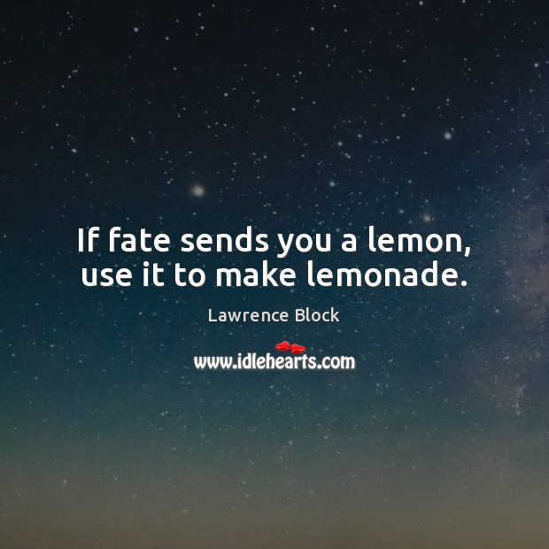 If fate sends you a lemon, use it to make lemonade. Lawrence Block Picture Quote