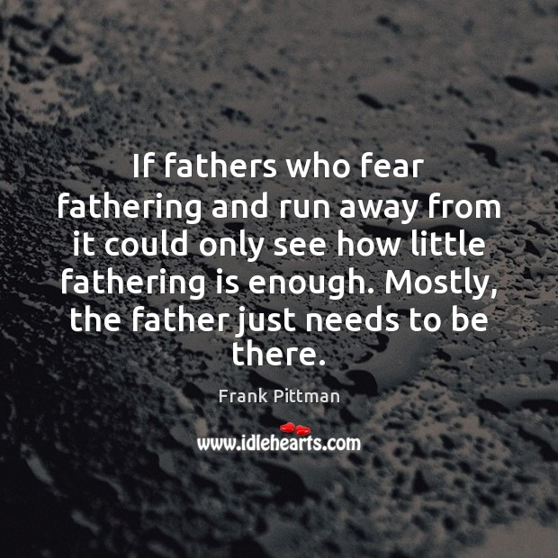 If fathers who fear fathering and run away from it could only Frank Pittman Picture Quote