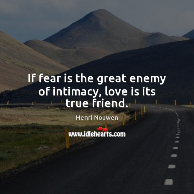 If fear is the great enemy of intimacy, love is its true friend. Image