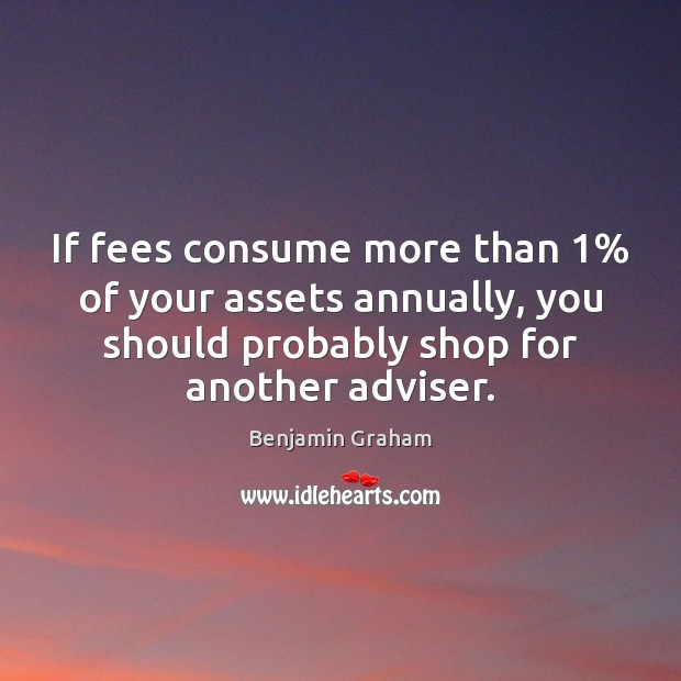 If fees consume more than 1% of your assets annually, you should probably Benjamin Graham Picture Quote