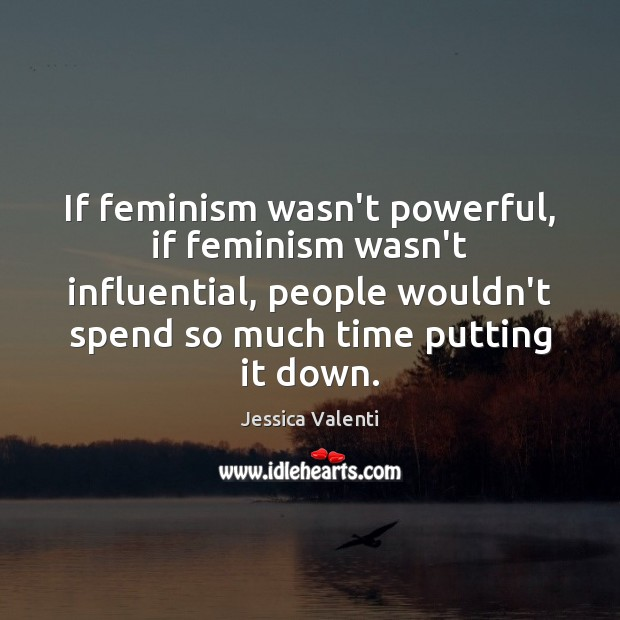 If feminism wasn't powerful, if feminism wasn't influential, people wouldn't spend so Jessica Valenti Picture Quote