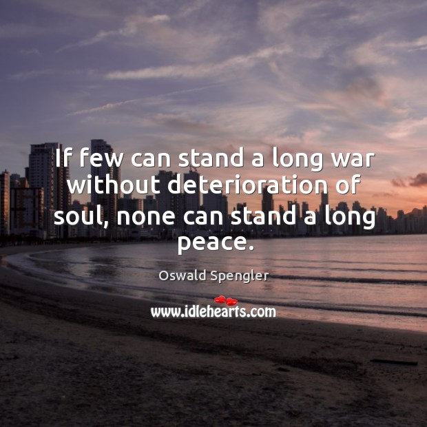 If few can stand a long war without deterioration of soul, none can stand a long peace. Image