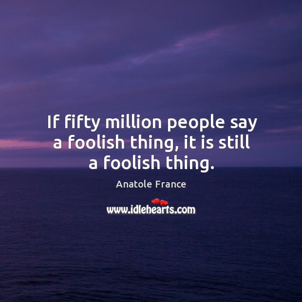 Image, If fifty million people say a foolish thing, it is still a foolish thing.