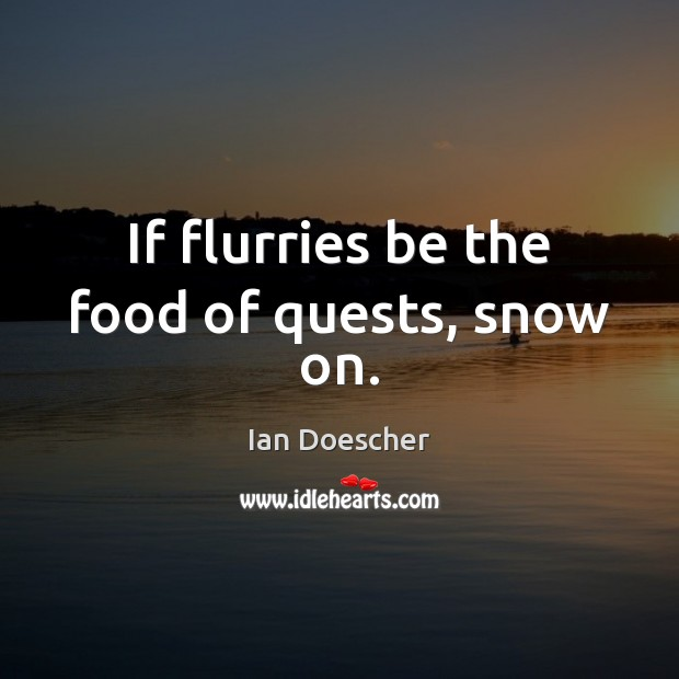 If flurries be the food of quests, snow on. Image