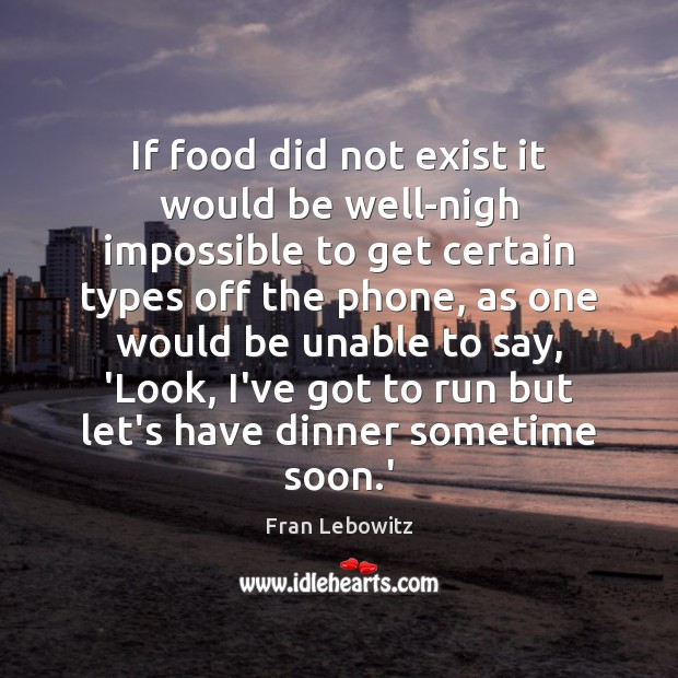 Image, If food did not exist it would be well-nigh impossible to get
