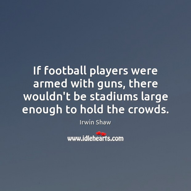 Image, If football players were armed with guns, there wouldn't be stadiums large
