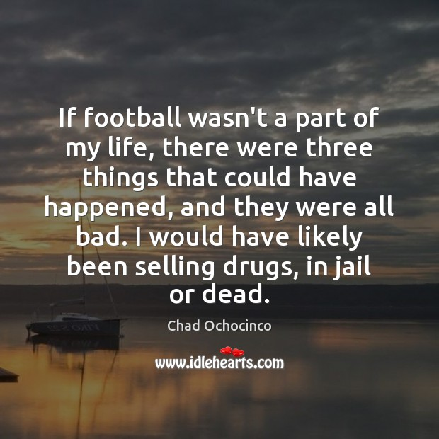 If football wasn't a part of my life, there were three things Image