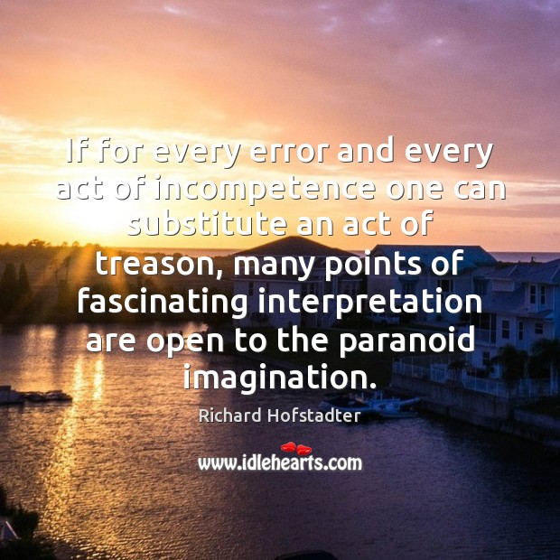 If for every error and every act of incompetence one can substitute Richard Hofstadter Picture Quote
