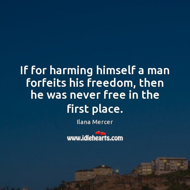 If for harming himself a man forfeits his freedom, then he was Ilana Mercer Picture Quote