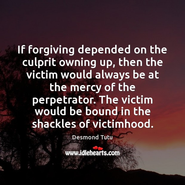 If forgiving depended on the culprit owning up, then the victim would Image