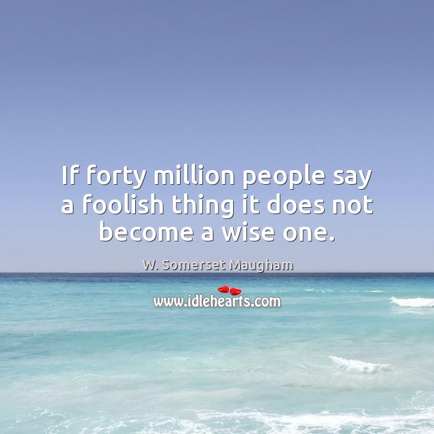 If forty million people say a foolish thing it does not become a wise one. Image