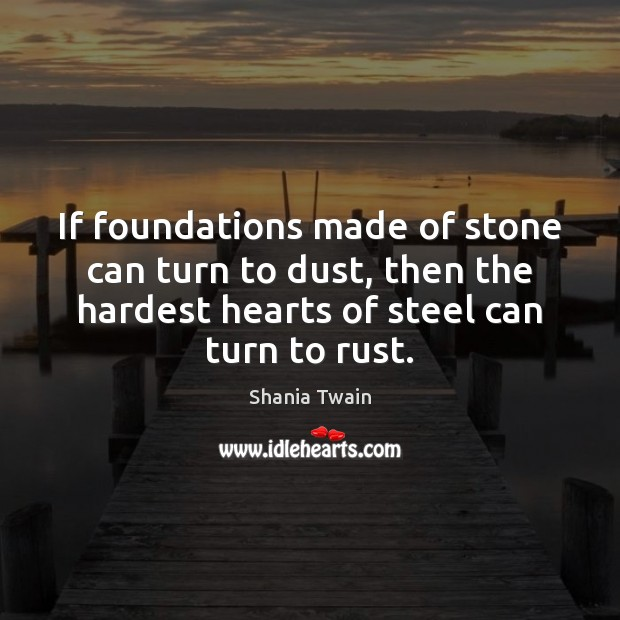 If foundations made of stone can turn to dust, then the hardest Image