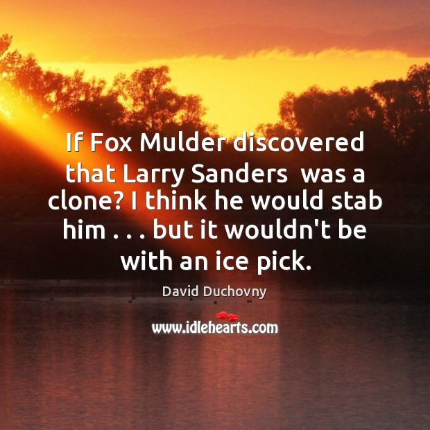 If Fox Mulder discovered that Larry Sanders  was a clone? I think Image