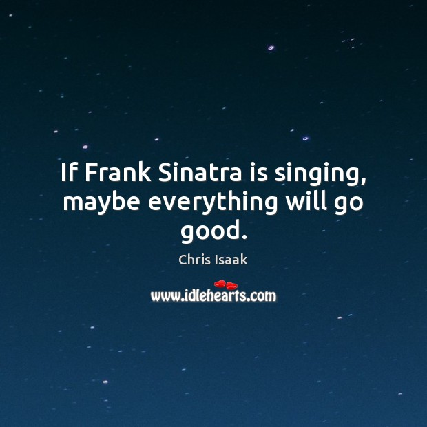 Image, If Frank Sinatra is singing, maybe everything will go good.